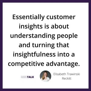 Essentially customer insights is about understanding people and turning that insightfulness into a competitive advantage.