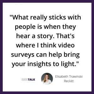 What really sticks with people is when they hear a story. That's where I think video surveys can help bring your insights to light.