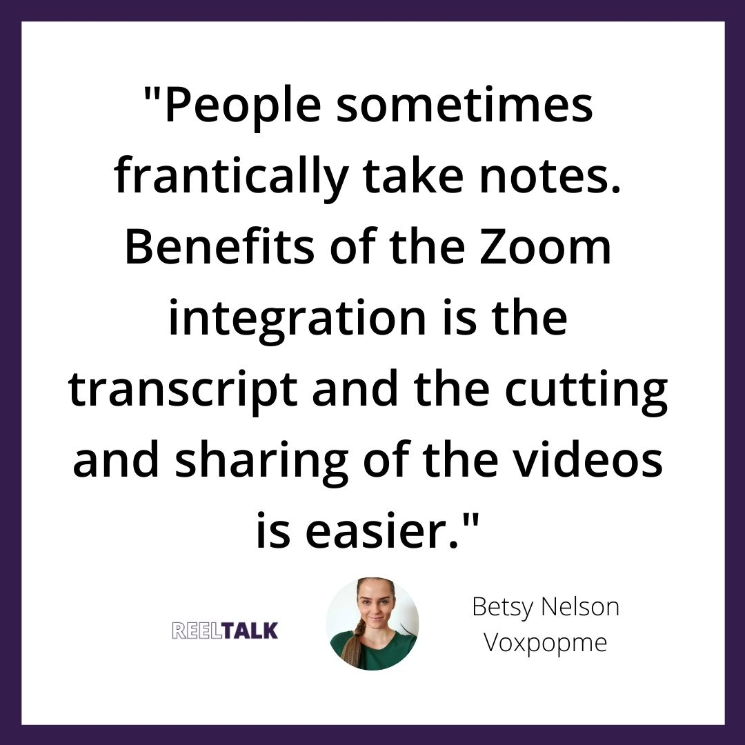 """""""People sometimes frantically take notes. Benefits of the Zoom integration is the transcript and the cutting and sharing of the videos is easier."""""""